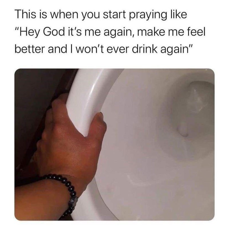 """Hand - This is when you start praying like """"Hey God it's me again, make me feel better and I won't ever drink again"""""""