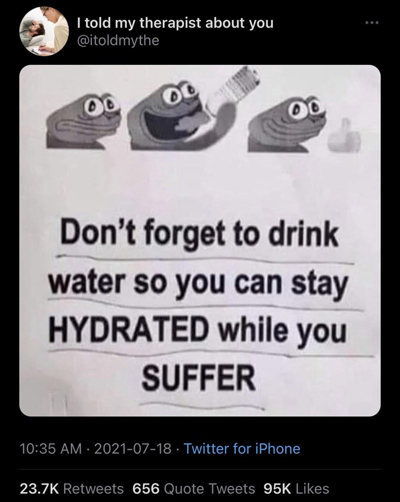 Product - I told my therapist about you @itoldmythe Don't forget to drink water so you can stay HYDRATED while you SUFFER 10:35 AM · 2021-07-18 · Twitter for iPhone 23.7K Retweets 656 Quote Tweets 95K Likes