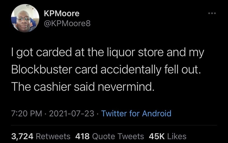 Font - KPMoore @KPMoore8 I got carded at the liquor store and my Blockbuster card accidentally fell out. The cashier said nevermind. 7:20 PM · 2021-07-23 · Twitter for Android 3,724 Retweets 418 Quote Tweets 45K Likes