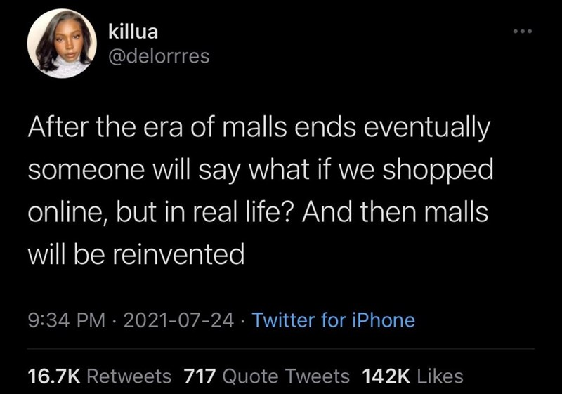 Human - killua ... @delorrres After the era of malls ends eventually someone will say what if we shopped online, but in real life? And then malls will be reinvented 9:34 PM · 2021-07-24 · Twitter for iPhone 16.7K Retweets 717 Quote Tweets 142K Likes