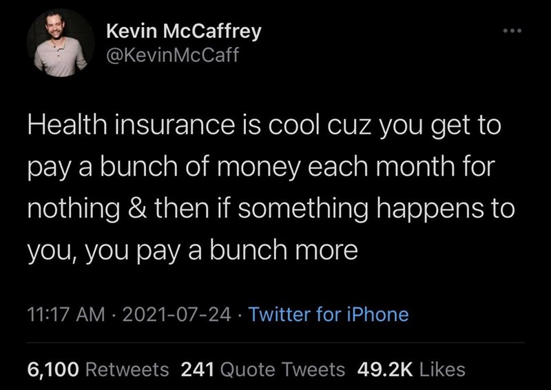 Organism - Kevin McCaffrey @KevinMcCaff ... Health insurance is cool cuz you get to pay a bunch of money each month for nothing & then if something happens to you, you pay a bunch more 11:17 AM · 2021-07-24 · Twitter for iPhone 6,100 Retweets 241 Quote Tweets 49.2K Likes