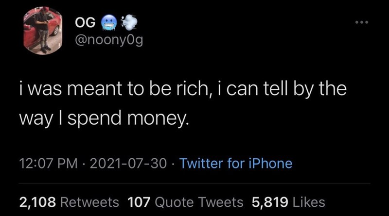 Organism - OG @noonyOg i was meant to be rich, i can tell by the way I spend money. 12:07 PM · 2021-07-30 · Twitter for iPhone 2,108 Retweets 107 Quote Tweets 5,819 Likes