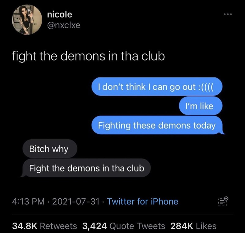 Font - nicole @nxclxe fight the demons in tha club I don't think I can go out :(((( I'm like Fighting these demons today Bitch why Fight the demons in tha club 4:13 PM · 2021-07-31 · Twitter for iPhone 34.8K Retweets 3,424 Quote Tweets 284K Likes