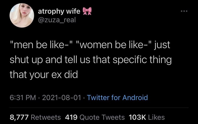 """Organism - atrophy wife @zuza_real """"men be like-"""" """"women be like-"""" just shut up and tell us that specific thing that your ex did 6:31 PM · 2021-08-01 · Twitter for Android 8,777 Retweets 419 Quote Tweets 103K Likes"""