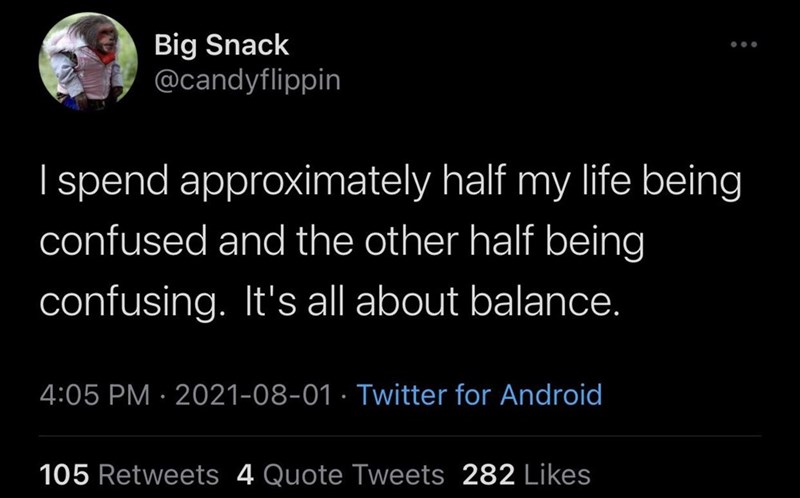 Human - Big Snack @candyflippin I spend approximately half my life being confused and the other half being confusing. It's all about balance. 4:05 PM · 2021-08-01 · Twitter for Android 105 Retweets 4 Quote Tweets 282 Likes