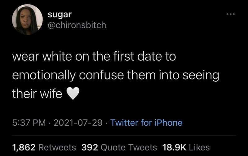 Organism - sugar @chironsbitch wear white on the first date to emotionally confuse them into seeing their wife 5:37 PM · 2021-07-29 · Twitter for iPhone 1,862 Retweets 392 Quote Tweets 18.9K Likes