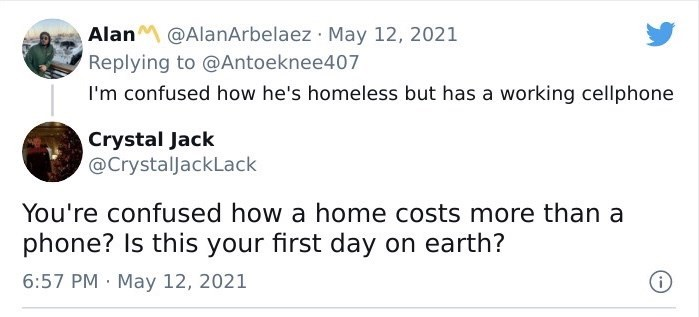 Font - AlanM @AlanArbelaez · May 12, 2021 Replying to @Antoeknee407 I'm confused how he's homeless but has a working cellphone Crystal Jack @CrystalJackLack You're confused how a home costs more than a phone? Is this your first day on earth? 6:57 PM · May 12, 2021