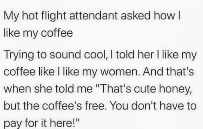 """Font - My hot flight attendant asked how I like my coffee Trying to sound cool, I told her I like my coffee like I like my women. And that's when she told me """"That's cute honey, but the coffee's free. You don't have to pay for it here!"""""""