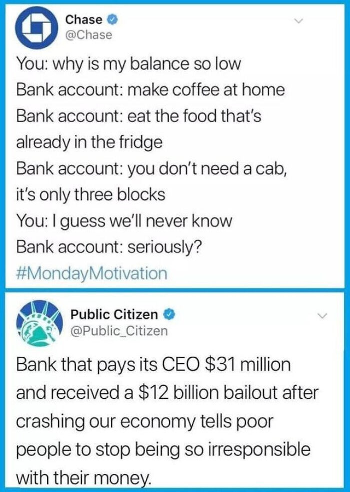 Blue - Chase @Chase You: why is my balance so low Bank account: make coffee at home Bank account: eat the food that's already in the fridge Bank account: you don't need a cab, it's only three blocks You: I guess we'll never know Bank account: seriously? #MondayMotivation Public Citizen @Public_Citizen Bank that pays its CEO $31 million and received a $12 billion bailout after crashing our economy tells poor people to stop being so irresponsible with their money.