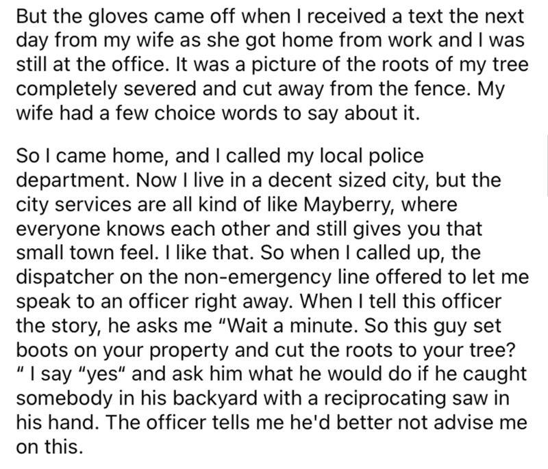 Font - But the gloves came off when I received a text the next day from my wife as she got home from work and I was still at the office. It was a picture of the roots of my tree completely severed and cut away from the fence. My wife had a few choice words to say about it. So I came home, and I called my local police department. Now I live in a decent sized city, but the city services are all kind of like Mayberry, where everyone knows each other and still gives you that small town feel. I like