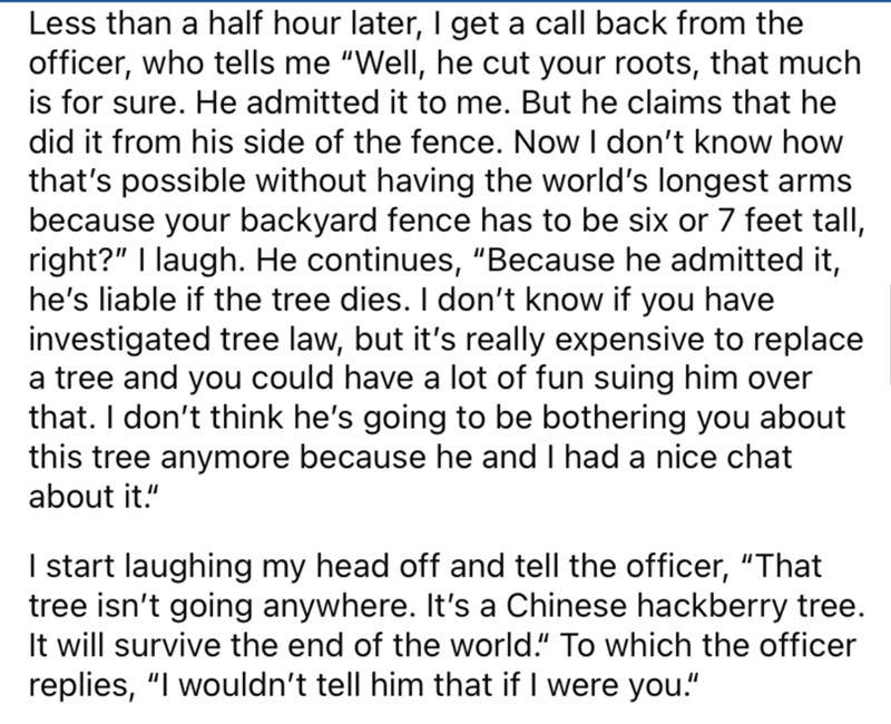 """Font - Less than a half hour later, I get a call back from the officer, who tells me """"Well, he cut your roots, that much is for sure. He admitted it to me. But he claims that he did it from his side of the fence. Now I don't know how that's possible without having the world's longest arms because your backyard fence has to be six or 7 feet tall, right?"""" I laugh. He continues, """"Because he admitted it, he's liable if the tree dies. I don't know if you have investigated tree law, but it's really ex"""
