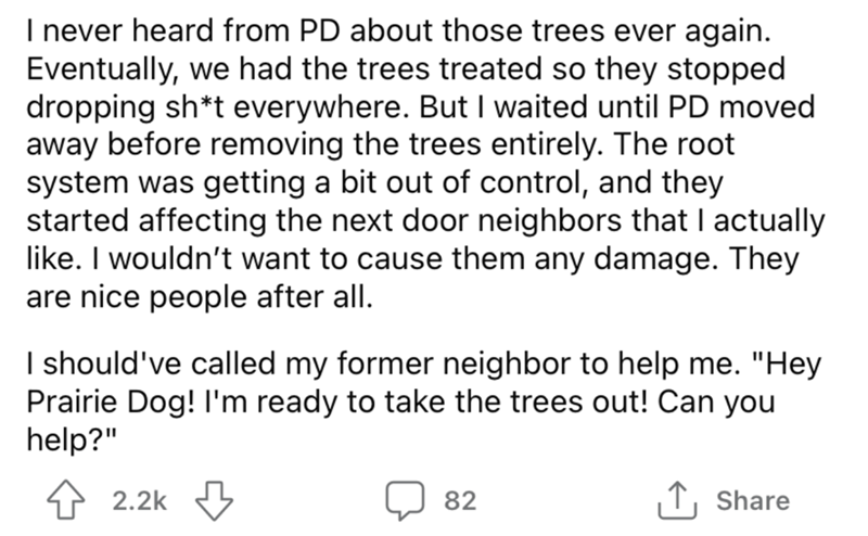 """Font - I never heard from PD about those trees ever again. Eventually, we had the trees treated so they stopped dropping sh*t everywhere. But I waited until PD moved away before removing the trees entirely. The root system was getting a bit out of control, and they started affecting the next door neighbors that I actually like. I wouldn't want to cause them any damage. They are nice people after all. I should've called my former neighbor to help me. """"Hey Prairie Dog! l'm ready to take the trees"""