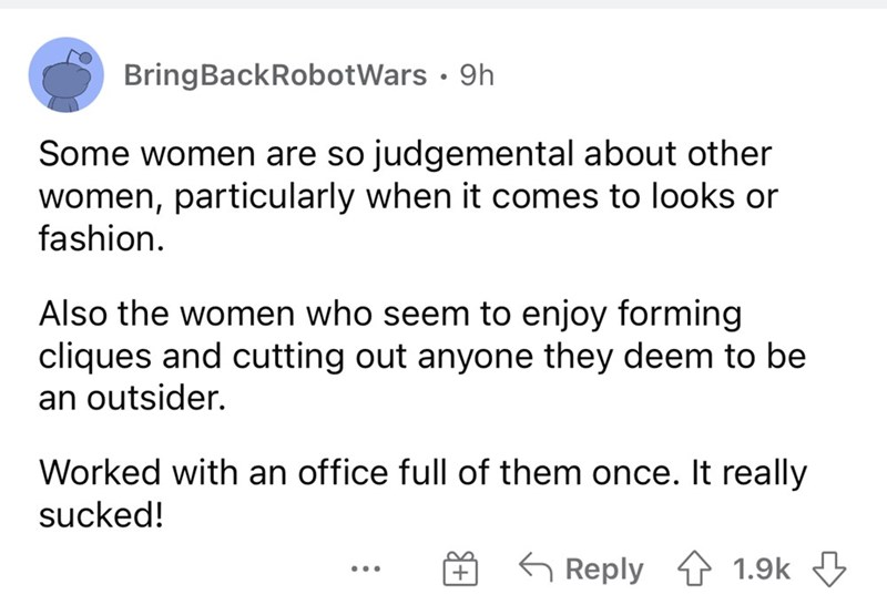 Font - BringBackRobotWars · 9h Some women are so judgemental about other women, particularly when it comes to looks or fashion. Also the women who seem to enjoy forming cliques and cutting out anyone they deem to be an outsider. Worked with an office full of them once. It really sucked! G Reply 1 1.9k 3 ...