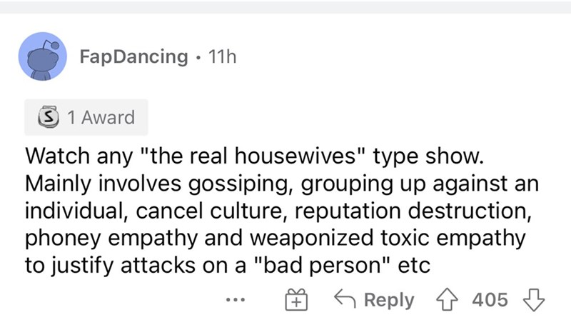 """Font - FapDancing • 11h S 1 Award Watch any """"the real housewives"""" type show. Mainly involves gossiping, grouping up against an individual, cancel culture, reputation destruction, phoney empathy and weaponized toxic empathy to justify attacks on a """"bad person"""" etc G Reply 1 405 3 ..."""