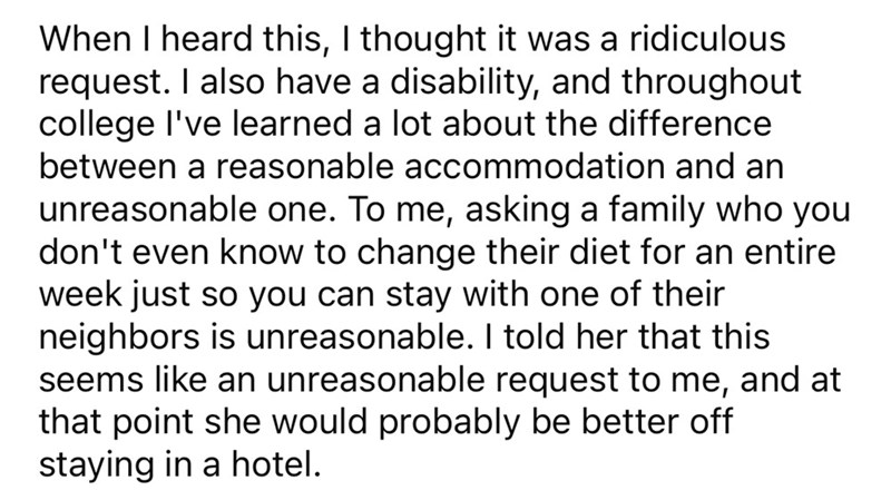 Font - When I heard this, I thought it was a ridiculous request. I also have a disability, and throughout college l've learned a lot about the difference between a reasonable accommodation and an unreasonable one. To me, asking a family who you don't even know to change their diet for an entire week just so you can stay with one of their neighbors is unreasonable. I told her that this seems like an unreasonable request to me, and at that point she would probably be better off staying in a hotel.