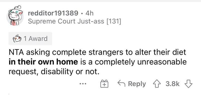 Font - redditor191389 · 4h Supreme Court Just-ass [131] 1 Award NTA asking complete strangers to alter their diet in their own home is a completely unreasonable request, disability or not. G Reply 1 3.8k 3 ...