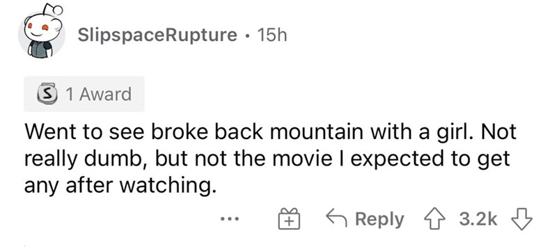 Rectangle - SlipspaceRupture · 15h 3 1 Award Went to see broke back mountain with a girl. Not really dumb, but not the movie I expected to get any after watching. G Reply 3.2k 3 ...