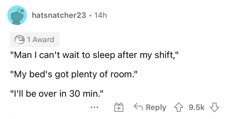 """Font - hatsnatcher23• 14h 1 Award """"Man I can't wait to sleep after my shift,"""" """"My bed's got plenty of room."""" """"I'Il be over in 30 min."""" 6 Reply 1 9.5k 3 ..."""
