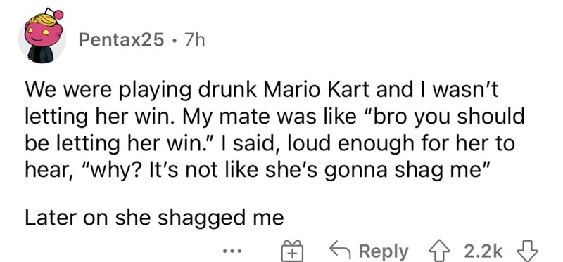 """Font - Pentax25 · 7h We were playing drunk Mario Kart and I wasn't letting her win. My mate was like """"bro you should be letting her win."""" I said, loud enough for her to hear, """"why? It's not like she's gonna shag me"""" Later on she shagged me O S Reply ↑ 2.2k 3 ..."""