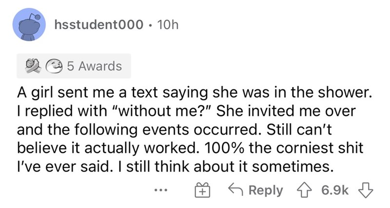 """Font - hsstudent000 • 10h 5 Awards A girl sent me a text saying she was in the shower. I replied with """"without me?"""" She invited me over and the following events occurred. Still can't believe it actually worked. 100% the corniest shit I've ever said. I still think about it sometimes. 6 Reply 4 6.9k 3 ..."""