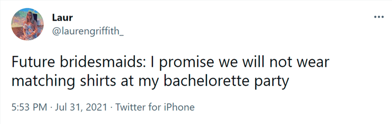 Font - Laur @laurengriffith_ Future bridesmaids: I promise we will not wear matching shirts at my bachelorette party 5:53 PM · Jul 31, 2021 · Twitter for iPhone
