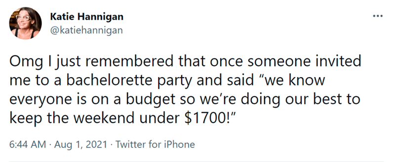 """Font - Katie Hannigan @katiehannigan Omg I just remembered that once someone invited me to a bachelorette party and said """"we know everyone is on a budget so we're doing our best to keep the weekend under $1700!"""" 6:44 AM · Aug 1, 2021 · Twitter for iPhone"""
