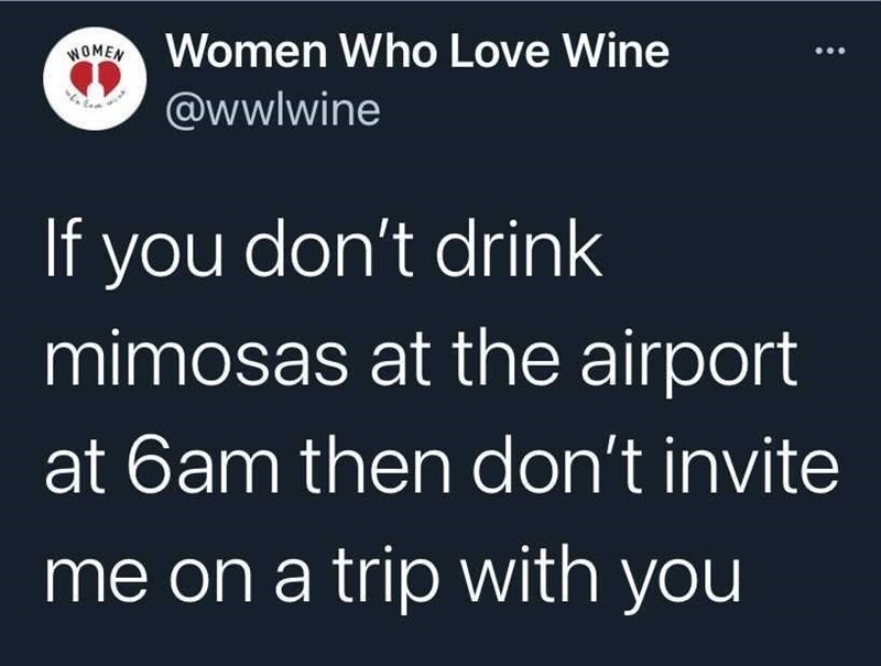 Organism - WOMEN Women Who Love Wine ... @wwlwine If you don't drink mimosas at the airport at 6am then don't invite me on a trip with you