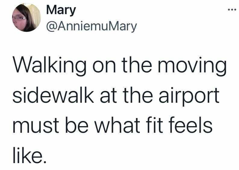Font - Mary @AnniemuMary Walking on the moving sidewalk at the airport must be what fit feels like.
