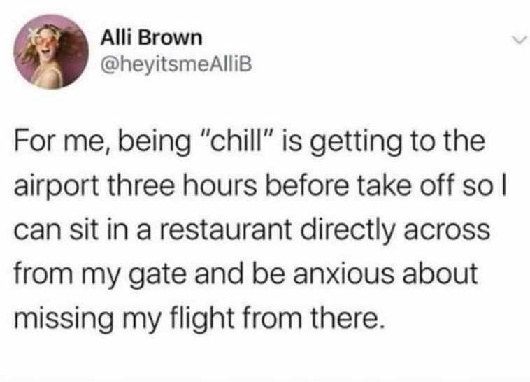 """Organism - Alli Brown @heyitsmeAlliB For me, being """"chill"""" is getting to the airport three hours before take off so l can sit in a restaurant directly across from my gate and be anxious about missing my flight from there."""