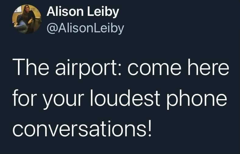 Font - Alison Leiby @AlisonLeiby The airport: come here for your loudest phone conversations!