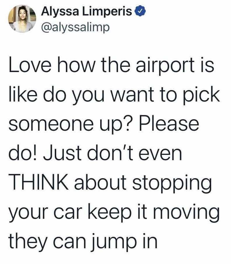 Font - Alyssa Limperis O @alyssalimp Love how the airport is like do you want to pick someone up? Please do! Just don't even THINK about stopping your car keep it moving they can jump in