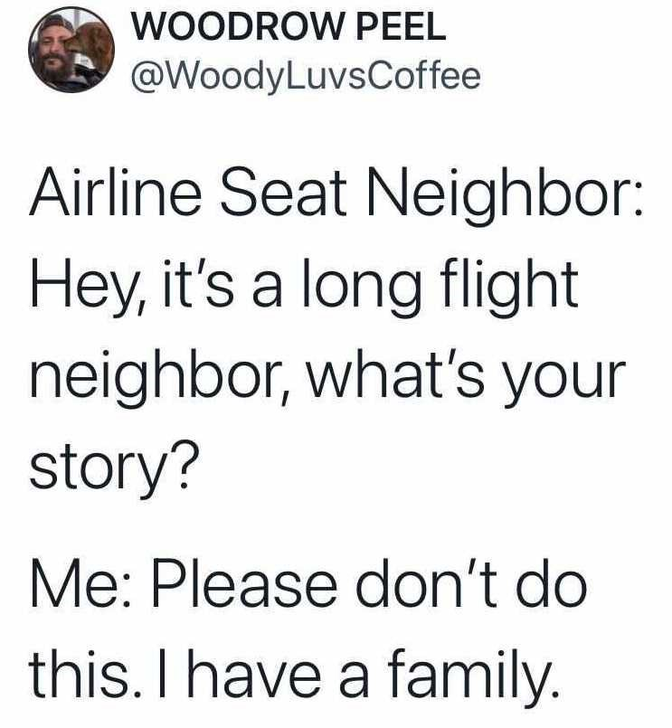 Font - WOODROW PEEL @WoodyLuvsCoffee Airline Seat Neighbor: Hey, it's a long flight neighbor, what's your story? Me: Please don't do this. I have a family.