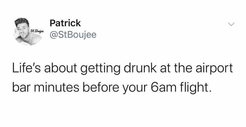 Gesture - Patrick st.Boujee @StBoujee Life's about getting drunk at the airport bar minutes before your 6am flight.