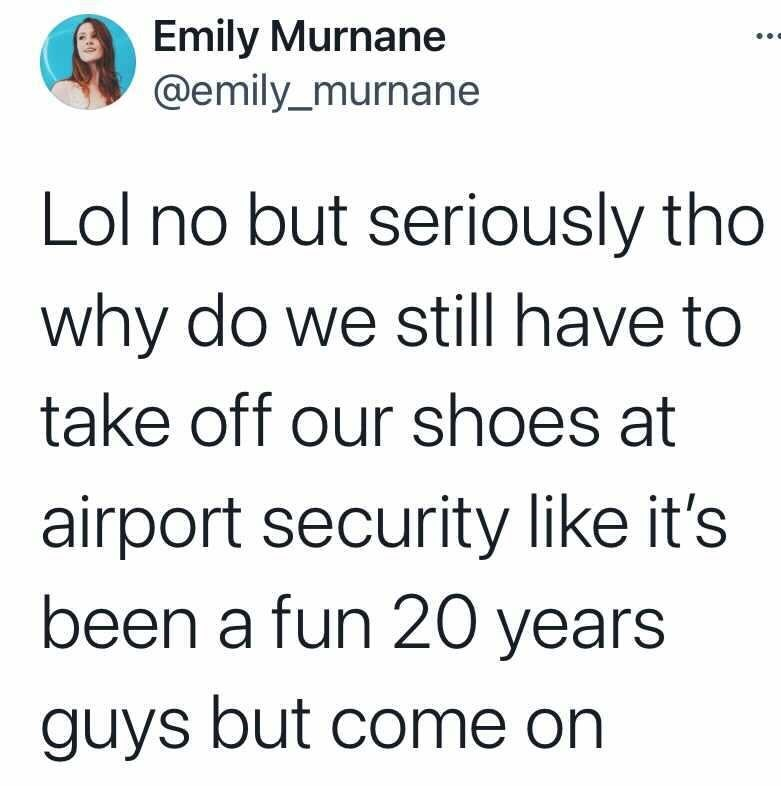Font - Emily Murnane @emily_murnane Lol no but seriously tho why do we still have to take off our shoes at airport security like it's been a fun 20 years guys but come on