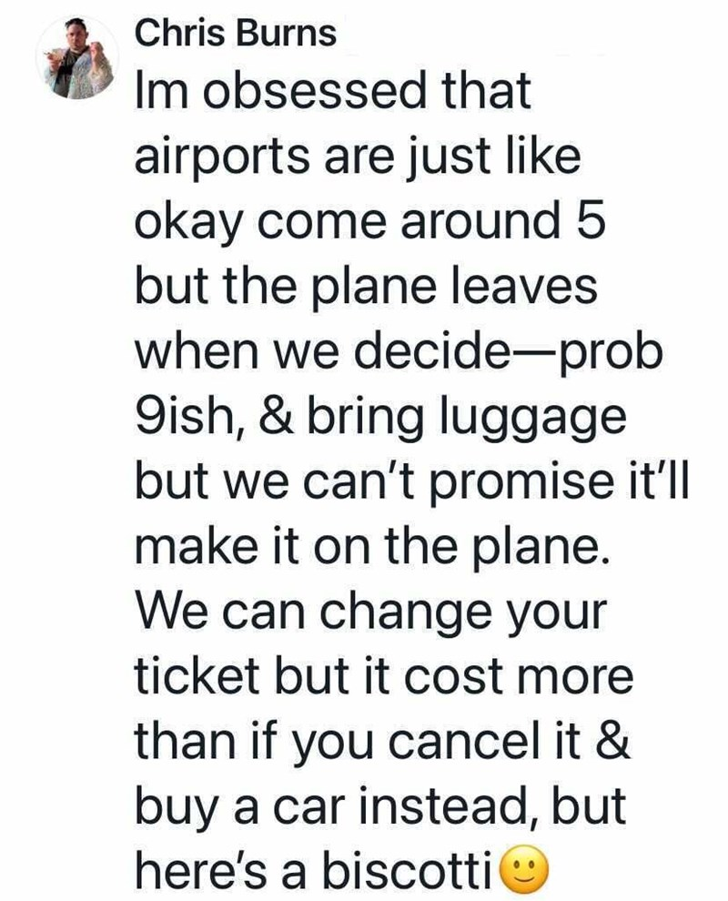 Font - Chris Burns Im obsessed that airports are just like okay come around 5 but the plane leaves when we decide-prob 9ish, & bring luggage but we can't promise it'll make it on the plane. We can change your ticket but it cost more than if you cancel it & buy a car instead, but here's a biscotti