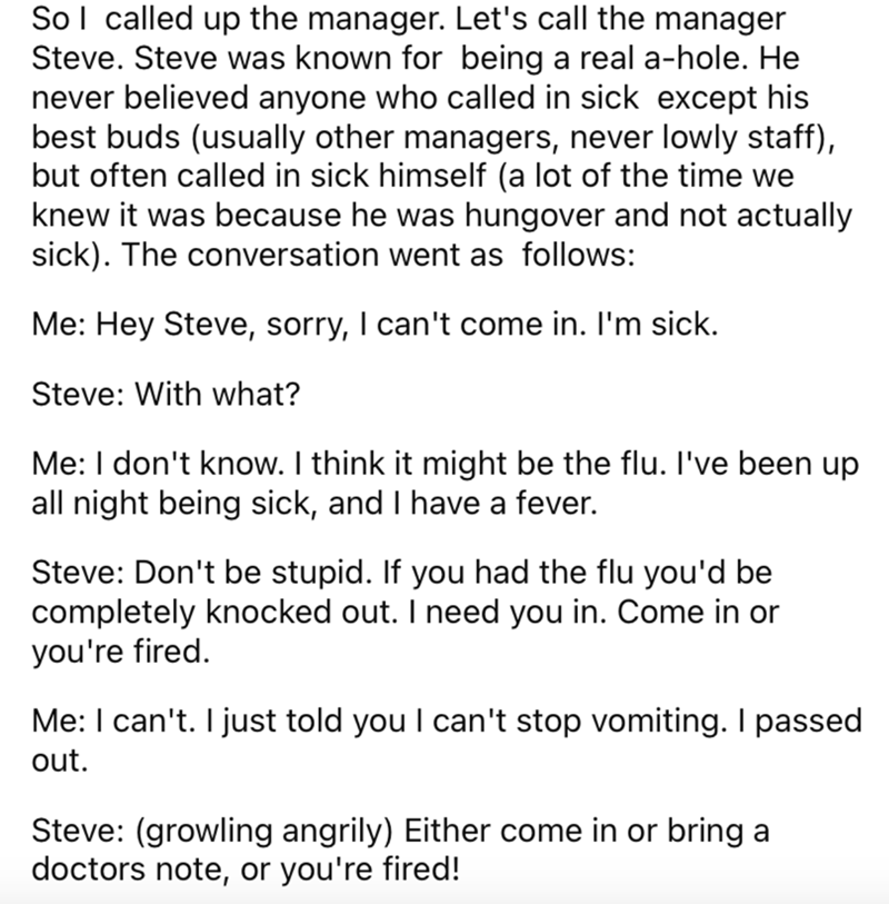 Font - Sol called up the manager. Let's call the manager Steve. Steve was known for being a real a-hole. He never believed anyone who called in sick except his best buds (usually other managers, never lowly staff), but often called in sick himself (a lot of the time we knew it was because he was hungover and not actually sick). The conversation went as follows: Me: Hey Steve, sorry, I can't come in. I'm sick. Steve: With what? Me: I don't know. I think it might be the flu. l've been up all night