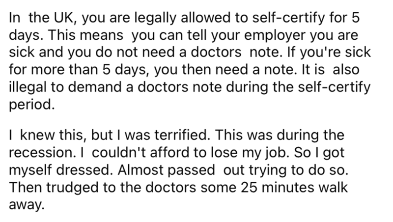Font - In the UK, you are legally allowed to self-certify for 5 days. This means you can tell your employer you are sick and you do not need a doctors note. If you're sick for more than 5 days, you then need a note. It is also illegal to demand a doctors note during the self-certify period. I knew this, but I was terrified. This was during the recession. I couldn't afford to lose my job. So I got myself dressed. Almost passed out trying to do so. Then trudged to the doctors some 25 minutes walk