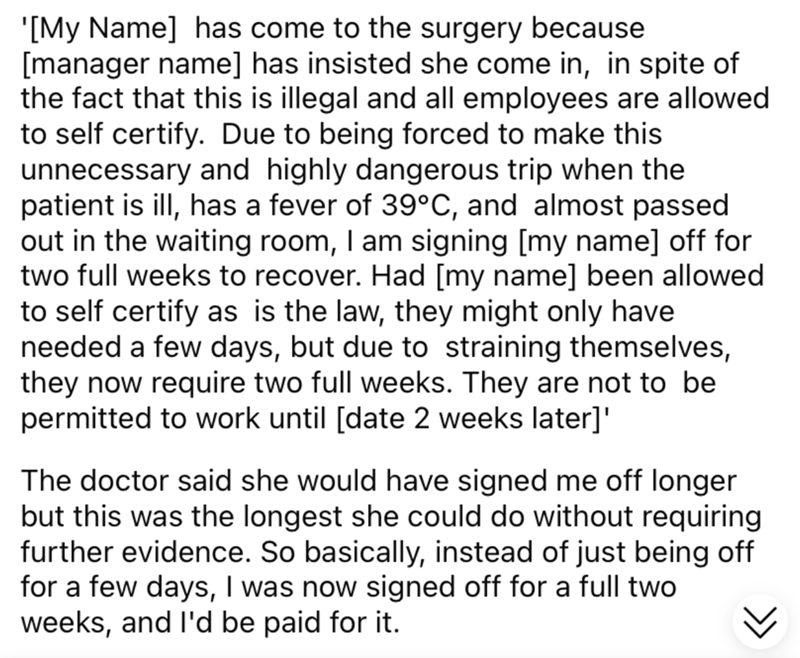 Font - '[My Name] has come to the surgery because [manager name] has insisted she come in, in spite of the fact that this is illegal and all employees are allowed to self certify. Due to being forced to make this unnecessary and highly dangerous trip when the patient is ill, has a fever of 39°C, and almost passed out in the waiting room, I am signing [my name] off for two full weeks to recover. Had [my name] been allowed to self certify as is the law, they might only have needed a few days, but