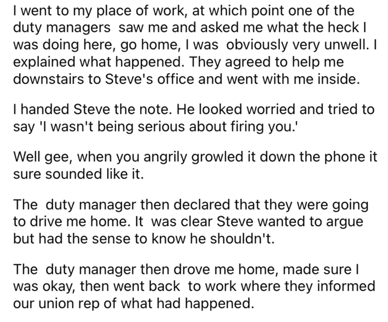 Font - I went to my place of work, at which point one of the duty managers saw me and asked me what the heck I was doing here, go home, I was obviously very unwell. I explained what happened. They agreed to help me downstairs to Steve's office and went with me inside. I handed Steve the note. He looked worried and tried to say 'I wasn't being serious about firing you.' Well gee, when you angrily growled it down the phone it sure sounded like it. The duty manager then declared that they were goin