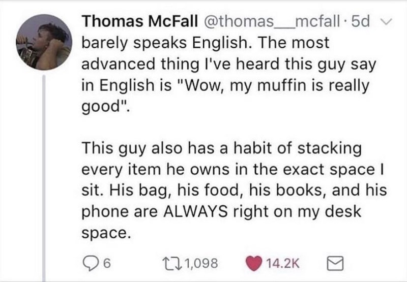 """Font - Thomas McFall @thomas__mcfall 5d v barely speaks English. The most advanced thing l've heard this guy say in English is """"Wow, my muffin is really good"""". This guy also has a habit of stacking every item he owns in the exact space I sit. His bag, his food, his books, and his phone are ALWAYS right on my desk space. 6. 271,098 14.2K"""