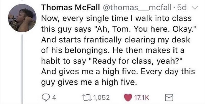 """Facial expression - Thomas McFall @thomas_mcfall 5d Now, every single time I walk into class this guy says """"Ah, Tom. You here. Okay."""" And starts frantically clearing my desk of his belongings. He then makes it a habit to say """"Ready for class, yeah?"""" And gives me a high five. Every day this guy gives me a high five. 4 271,052 17.1K"""