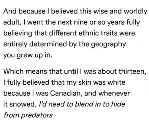 Font - And because I believed this wise and worldly adult, I went the next nine or so years fully believing that different ethnic traits were entirely determined by the geography you grew up in. Which means that until I was about thirteen, I fully believed that my skin was white because I was Canadian, and whenever it snowed, l'd need to blend in to hide from predators
