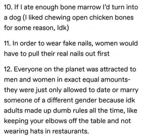 Font - 10. If I ate enough bone marrow l'd turn into a dog (I liked chewing open chicken bones for some reason, Idk) 11. In order to wear fake nails, women would have to pull their real nails out first 12. Everyone on the planet was attracted to men and women in exact equal amounts- they were just only allowed to date or marry someone of a different gender because idk adults made up dumb rules all the time, like keeping your elbows off the table and not wearing hats in restaurants.