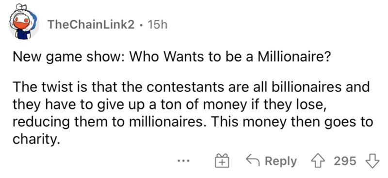 Font - TheChainLink2• 15h New game show: Who Wants to be a Millionaire? The twist is that the contestants are all billionaires and they have to give up a ton of money if they lose, reducing them to millionaires. This money then goes to charity. 6 Reply 4 295 3 ...