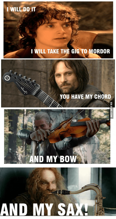 Face - I WILL DO IT I WILL TAKE THE GIG TO MORDOR YOU HAVE MY CHORD AND MY BOW AND MY SAXH VIA 9GAG.COM Janger
