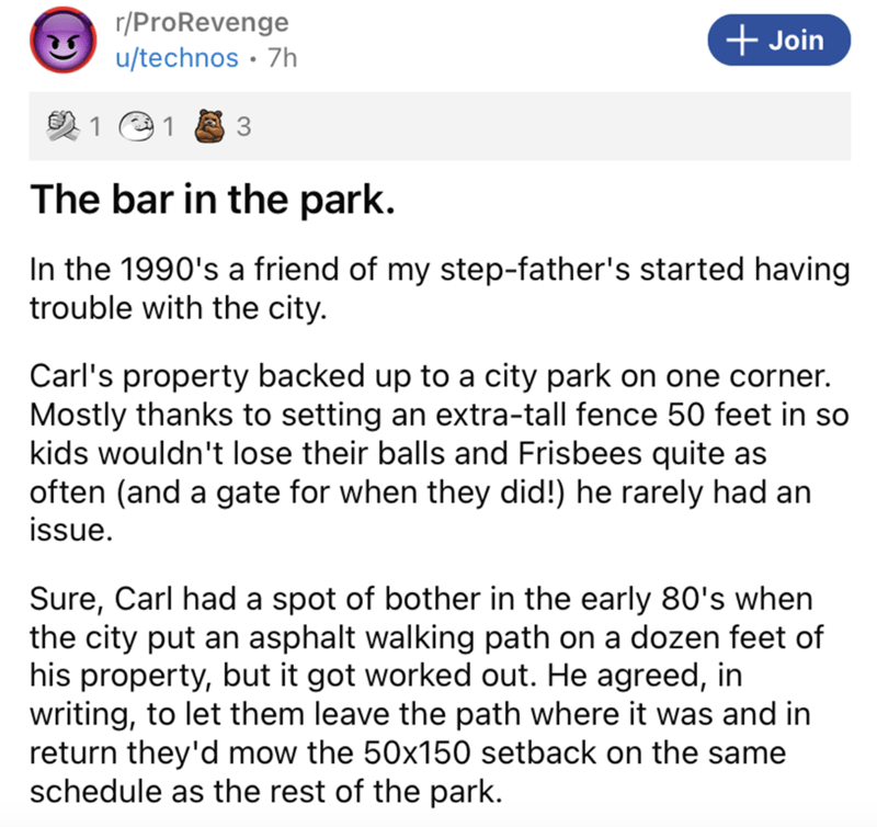 Font - r/ProRevenge u/technos · 7h + Join 2 1 e 1 3 The bar in the park. In the 1990's a friend of my step-father's started having trouble with the city. Carl's property backed up to a city park on one corner. Mostly thanks to setting an extra-tall fence 50 feet in so kids wouldn't lose their balls and Frisbees quite as often (and a gate for when they did!) he rarely had an issue. Sure, Carl had a spot of bother in the early 80's when the city put an asphalt walking path on a dozen feet of his p