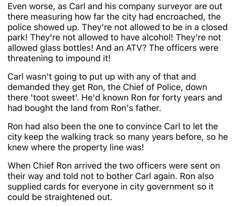 Font - Even worse, as Carl and his company surveyor are out there measuring how far the city had encroached, the police showed up. They're not allowed to be in a closed park! They're not allowed to have alcohol! They're not allowed glass bottles! And an ATV? The officers were threatening to impound it! Carl wasn't going to put up with any of that and demanded they get Ron, the Chief of Police, down there 'toot sweet'. He'd known Ron for forty years and had bought the land from Ron's father. Ron