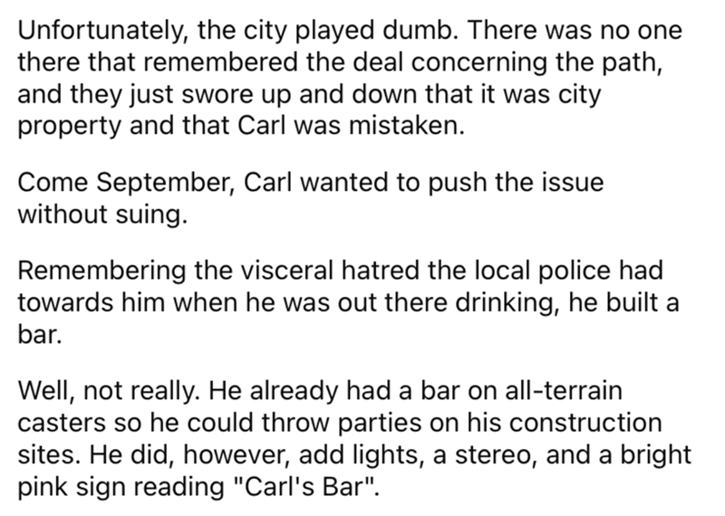 Font - Unfortunately, the city played dumb. There was no one there that remembered the deal concerning the path, and they just swore up and down that it was city property and that Carl was mistaken. Come September, Carl wanted to push the issue without suing. Remembering the visceral hatred the local police had towards him when he was out there drinking, he built a bar. Well, not really. He already had a bar on all-terrain casters so he could throw parties on his construction sites. He did, howe