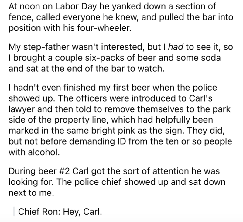 Font - At noon on Labor Day he yanked down a section of fence, called everyone he knew, and pulled the bar into position with his four-wheeler. My step-father wasn't interested, but I had to see it, so I brought a couple six-packs of beer and some soda and sat at the end of the bar to watch. I hadn't even finished my first beer when the police showed up. The officers were introduced to Carl's lawyer and then told to remove themselves to the park side of the property line, which had helpfully bee