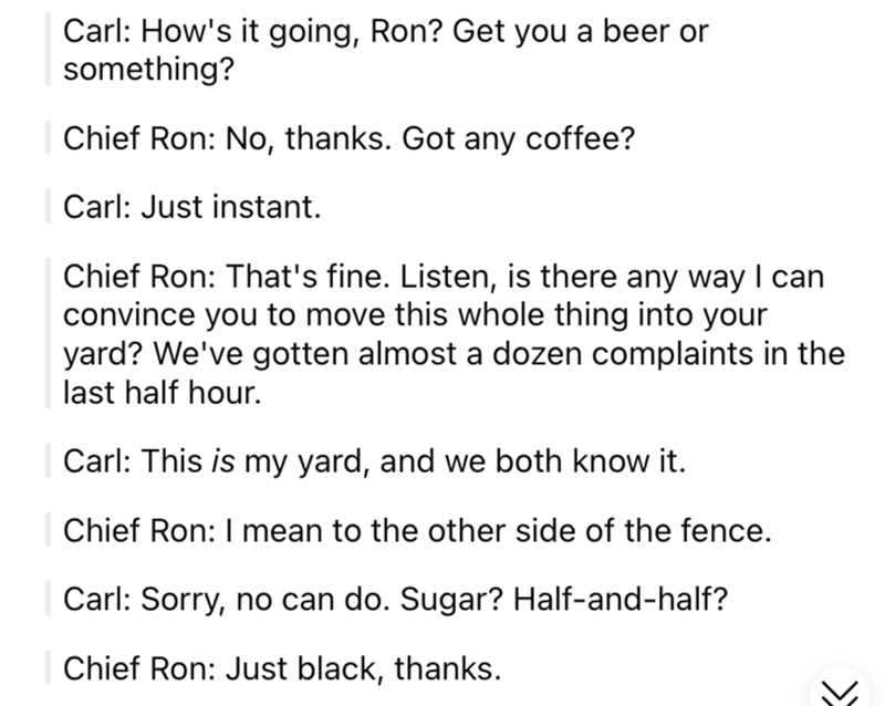 Font - Carl: How's it going, Ron? Get you a beer or something? Chief Ron: No, thanks. Got any coffee? Carl: Just instant. Chief Ron: That's fine. Listen, is there any way I can convince you to move this whole thing into your yard? We've gotten almost a dozen complaints in the last half hour. Carl: This is my yard, and we both know it. Chief Ron: I mean to the other side of the fence. Carl: Sorry, no can do. Sugar? Half-and-half? Chief Ron: Just black, thanks.
